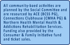 All activities are planned by the Social Committee and resourced by ACE, Connections Clubhouse and Nerthern Health